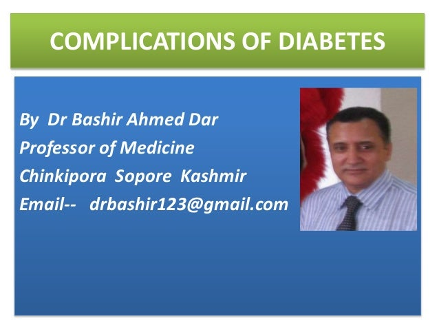 COMPLICATIONS OF DIABETES By Dr Bashir Ahmed Dar Professor of Medicine Chinkipora Sopore Kashmir Email-- drbashir123@gmail...