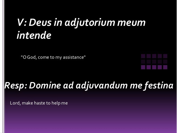 "V: Deus in adjutorium meum    intende      ""O God, come to my assistance""Resp: Domine ad adjuvandum me festina Lord, make ..."