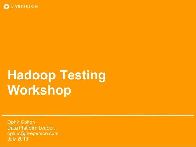 Hadoop Testing Workshop Ophir Cohen Data Platform Leader, ophirc@liveperson.com July 2013