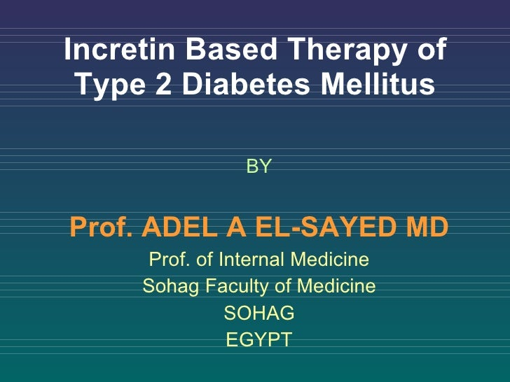 Incretin Based Therapy of Type 2 Diabetes Mellitus BY Prof. ADEL A EL-SAYED MD Prof. of Internal Medicine Sohag Faculty of...