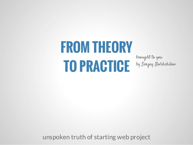 FROM THEORYTO PRACTICEunspoken truth of starting web projectbrought to youby Sergey Bolshchikov