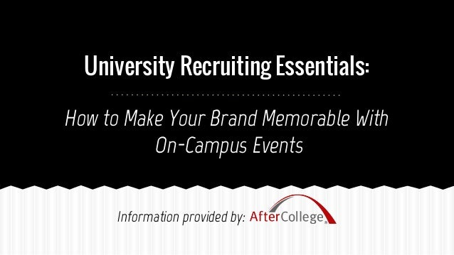 University Recruiting Essentials: How to Make Your Brand Memorable With On-Campus Events Information provided by: