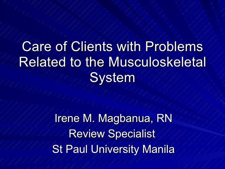 Care of Clients with Problems Related to the Musculoskeletal System Irene M. Magbanua, RN Review Specialist  St Paul Unive...