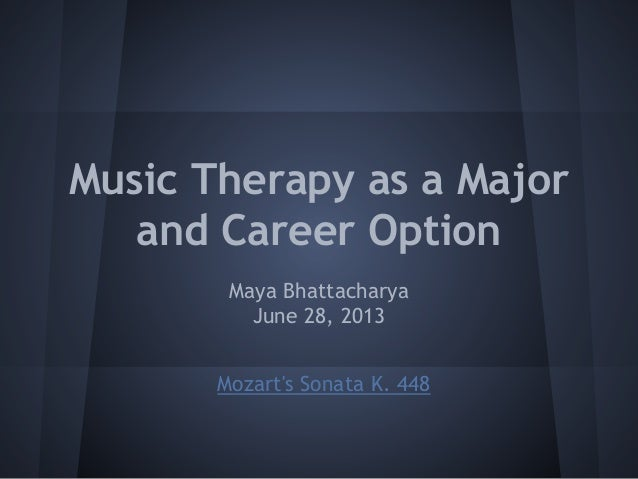 Music Therapy as a Major and Career Option Maya Bhattacharya June 28, 2013 Mozart's Sonata K. 448