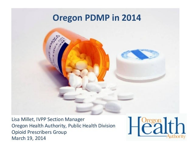 Oregon PDMP in 2014 Lisa Millet, IVPP Section Manager Oregon Health Authority, Public Health Division Opioid Prescribers G...