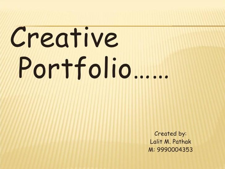 <ul><li>Creative Portfolio…… </li></ul><ul><li>Created by: </li></ul><ul><li>Lalit M. Pathak </li></ul><ul><li>M: 99900043...