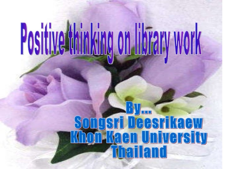 Positive thinking on library work By...  Songsri Deesrikaew Khon Kaen University Thailand