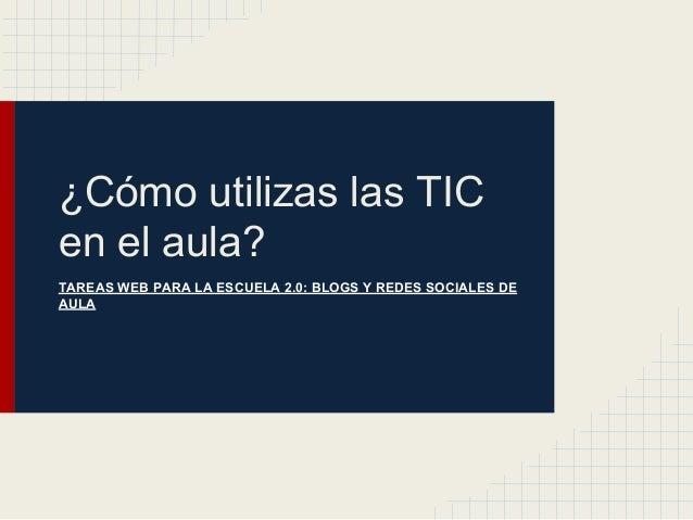 ¿Cómo utilizas las TIC en el aula? TAREAS WEB PARA LA ESCUELA 2.0: BLOGS Y REDES SOCIALES DE AULA