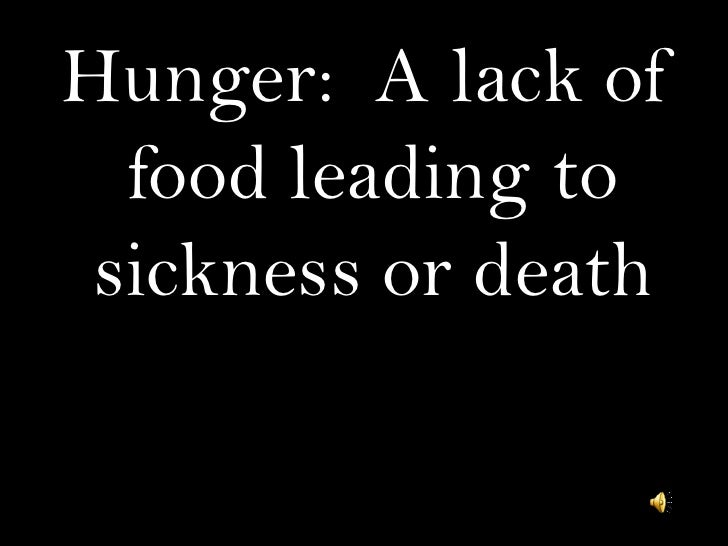Hunger: A lack of   food leading to  sickness or death