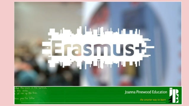 Erasmus+, 2014 -2020 Erasmus+, the new deal for sustainable Lifelong Learning, by Joanna Pinewood Education Team 10.12.201...
