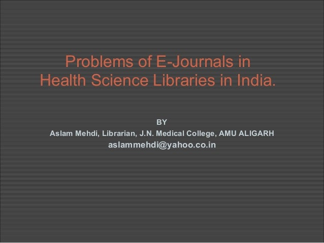 Problems of E-Journals inHealth Science Libraries in India.                              BY Aslam Mehdi, Librarian, J.N. M...