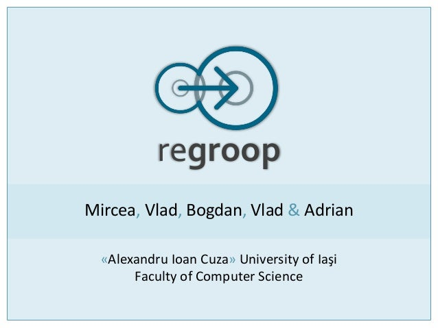 regroop Mircea, Vlad, Bogdan, Vlad & Adrian «Alexandru Ioan Cuza» University of Iaşi Faculty of Computer Science