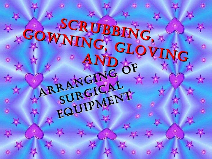 Scrubbing, Gowning, Gloving and  Arranging of Surgical Equipment