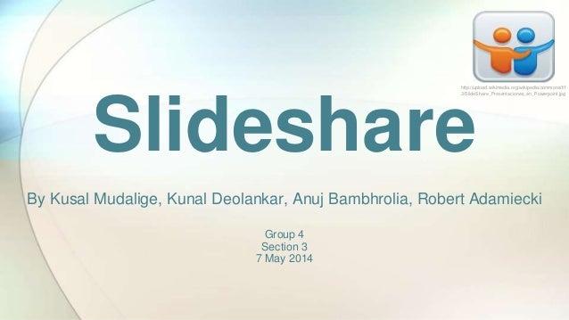 Slideshare By Kusal Mudalige, Kunal Deolankar, Anuj Bambhrolia, Robert Adamiecki Group 4 Section 3 7 May 2014 http://uploa...