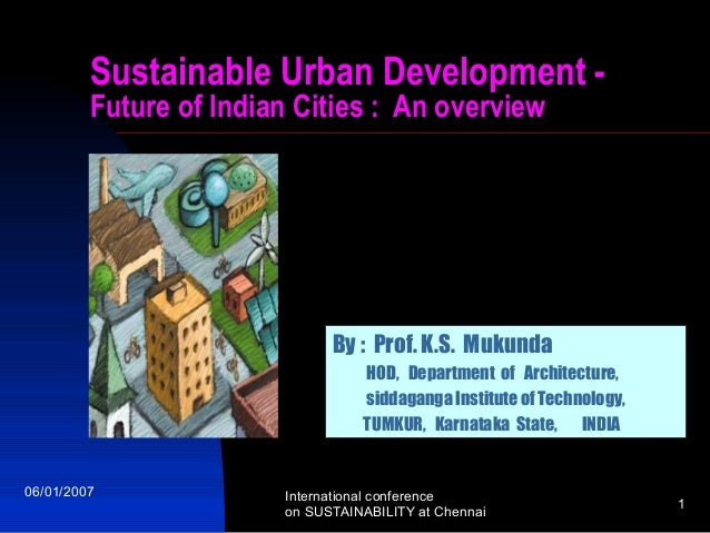 Sustainable Urban Development Future of Indian Cities : An overview  By : Prof. K.S. Mukunda HOD, Department of Architectu...