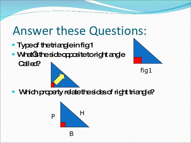 Answer these Questions: <ul><li>Type of the triangle in fig 1 </li></ul><ul><li>What's the side opposite to right angle </...