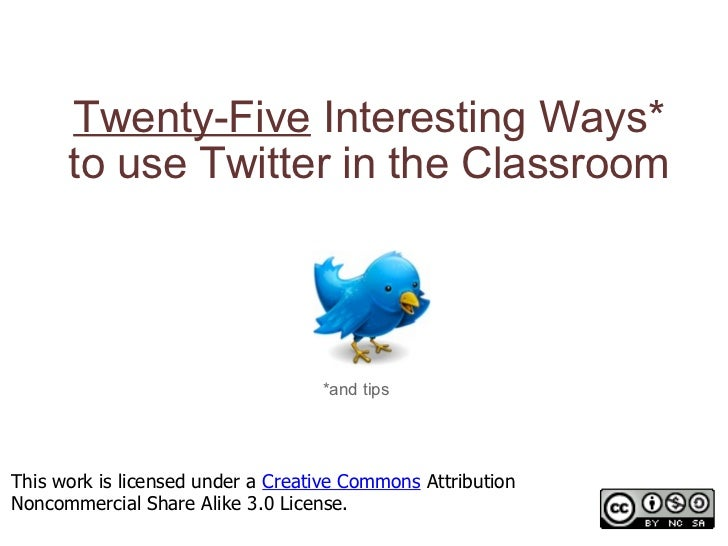 Twenty-Five  Interesting Ways* to use Twitter in the Classroom *and tips This work is licensed under a  Creative Commons  ...