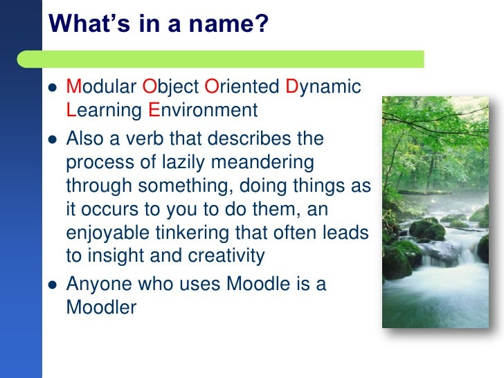 What's in a name?<br />Modular Object Oriented Dynamic Learning Environment<br />Also a verb that describes the process of...
