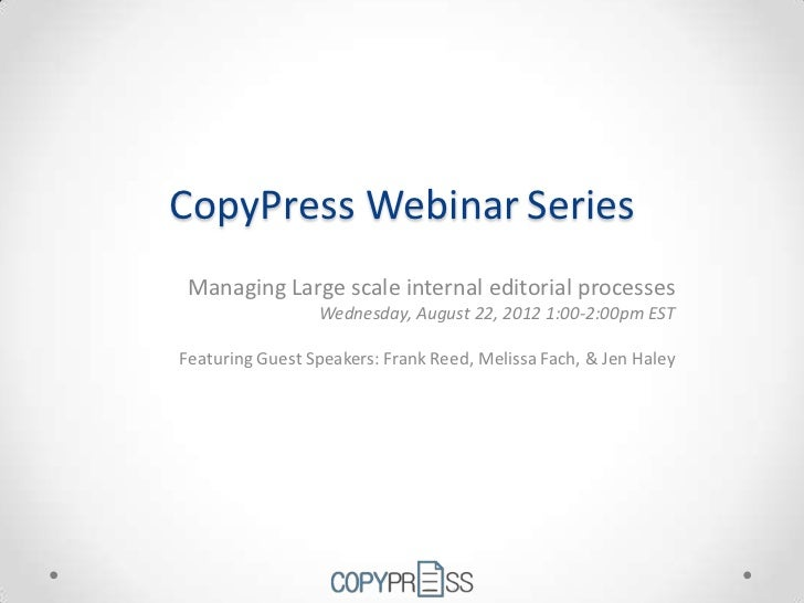 CopyPress Webinar Series Managing Large scale internal editorial processes                 Wednesday, August 22, 2012 1:00...