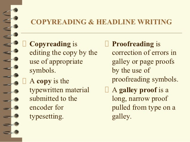 copy reading and headline writing Copy editing (also copyediting, sometimes abbreviated ce) is the process of reviewing and correcting written material to improve accuracy, readability, and fitness for its purpose, and to ensure that it is free of error, omission, inconsistency, and repetition in the context of publication in print, copy editing is done before typesetting and again before proofreading, the final step in the.