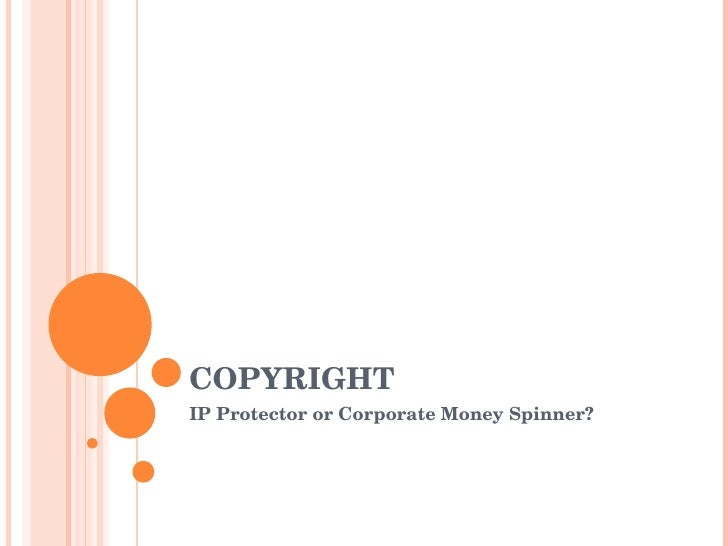 COPYRIGHT IP Protector or Corporate Money Spinner?