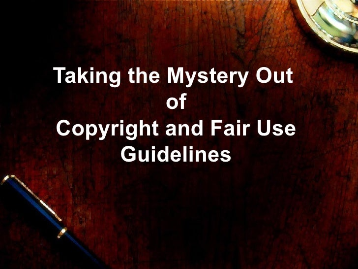 Taking the Mystery Out  of Copyright and Fair Use Guidelines