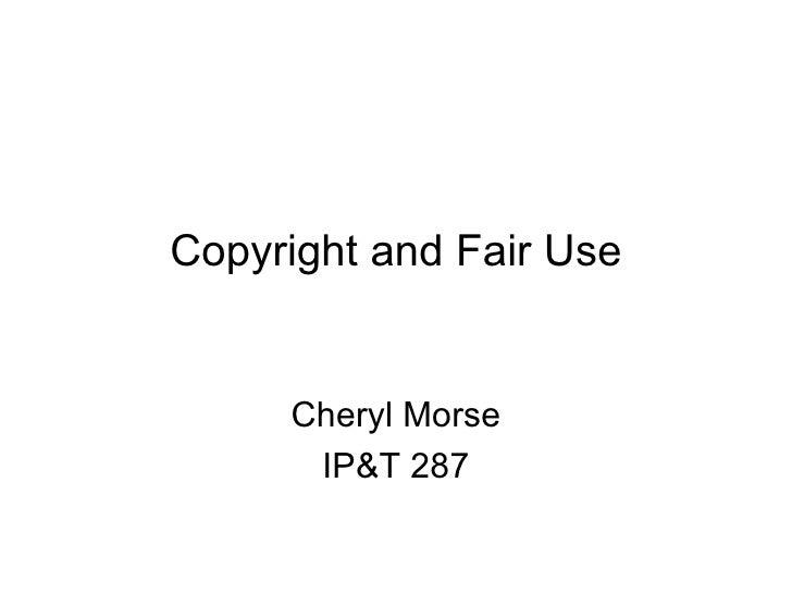 Copyright and Fair Use Cheryl Morse IP&T 287