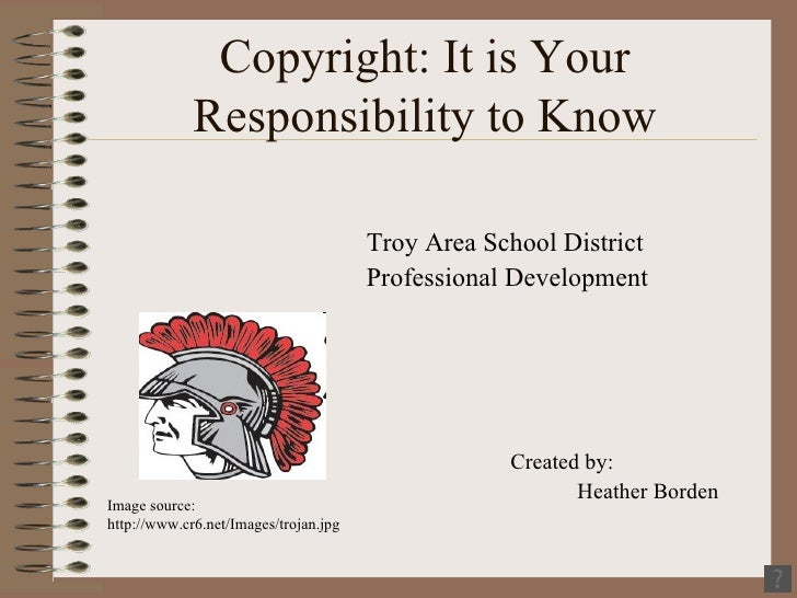 Copyright: It is Your Responsibility to Know <ul><li>Troy Area School District </li></ul><ul><li>Professional Development ...