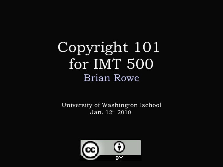 Copyright 101  for IMT 500 Brian Rowe University of Washington Ischool Jan.  12 th  2010