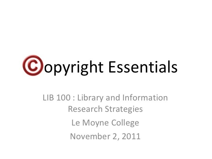 Copyright Essentials LIB 100 : Library and Information Research Strategies Le Moyne College November 2, 2011
