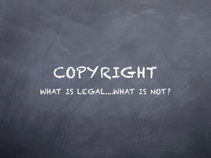 COPYRIGHTWHAT IS LEGAL....WHAT IS NOT?