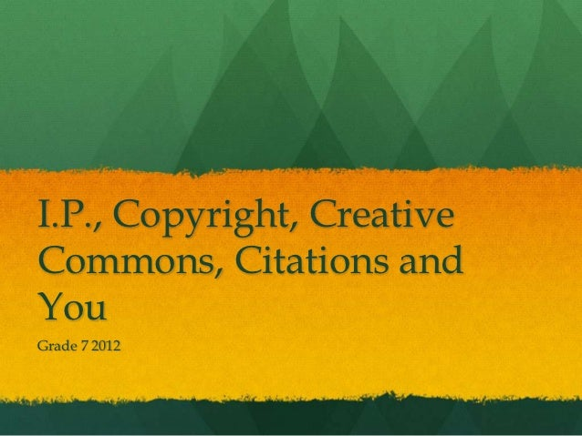 I.P., Copyright, CreativeCommons, Citations andYouGrade 7 2012