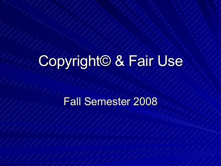 Copyright© & Fair Use Fall Semester 2008