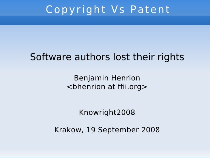 Copyright Vs Patent   Software authors lost their rights Benjamin Henrion <bhenrion at ffii.org> Knowright2008 Krakow, 19 ...