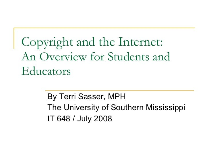 Copyright and the Internet: An Overview for Students and Educators By Terri Sasser, MPH The University of Southern Mississ...
