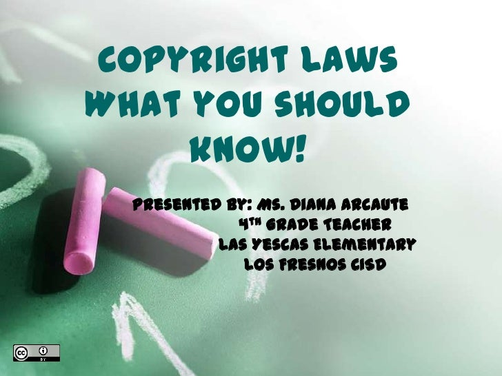 Copyright LawsWhat you should know! <br />Presented By: Ms. Diana Arcaute <br />                  4th Grade Teacher<br /> ...