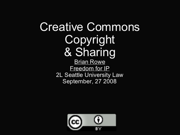Creative Commons Copyright & Sharing Brian Rowe Freedom for IP 2L Seattle University Law September, 27 2008