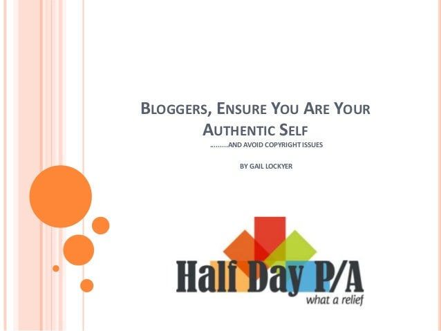 BLOGGERS, ENSURE YOU ARE YOUR AUTHENTIC SELF .........AND AVOID COPYRIGHT ISSUES BY GAIL LOCKYER