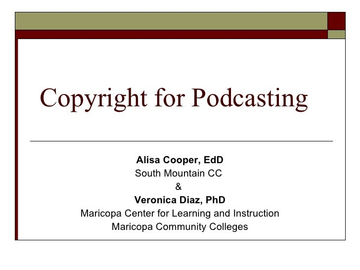 Copyright for Podcasting Alisa Cooper, EdD South Mountain CC  &  Veronica Diaz, PhD Maricopa Center for Learning and Instr...