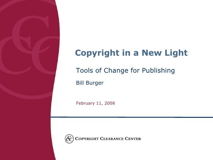 Copyright in a New Light Tools of Change for Publishing Bill Burger February 11, 2008