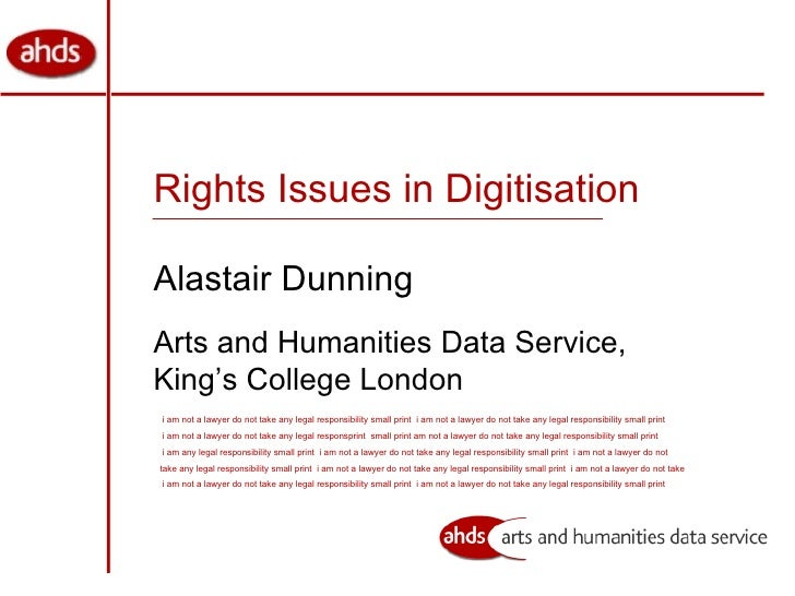 Rights Issues in Digitisation Alastair Dunning Arts and Humanities Data Service, King's College London i am not a lawyer d...