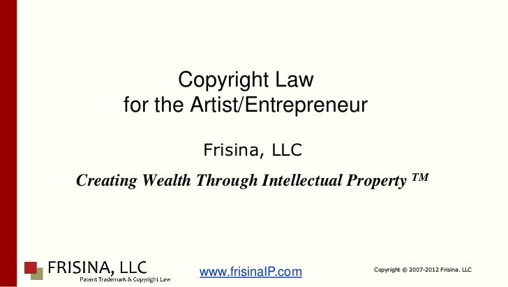 Copyright Law      for the Artist/Entrepreneur                 Frisina, LLCCreating Wealth Through Intellectual Property T...