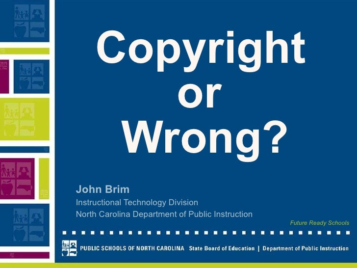 Copyright   or  Wrong? John Brim Instructional Technology Division North Carolina Department of Public Instruction