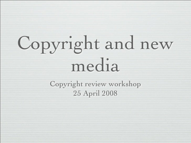 Copyright and new      media    Copyright review workshop          25 April 2008