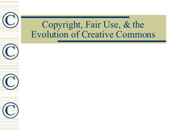 Copyright, Fair Use, & the Evolution of Creative Commons © © © ©