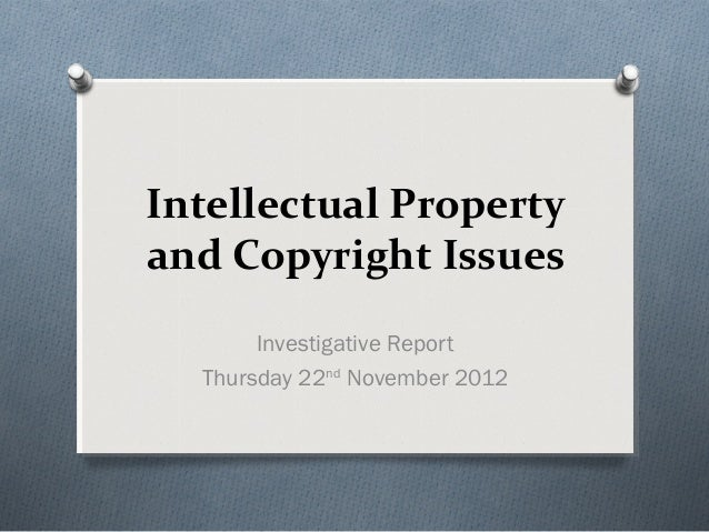 Intellectual Propertyand Copyright Issues       Investigative Report  Thursday 22nd November 2012