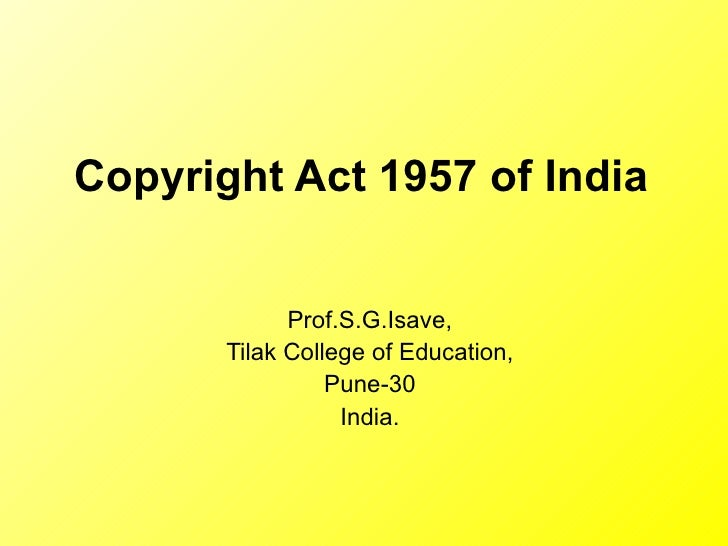 Copyright Act 1957 of India  Prof.S.G.Isave, Tilak College of Education, Pune-30 India.