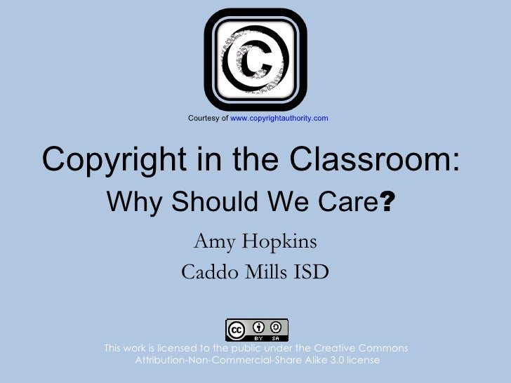 Copyright in the Classroom: Why Should We Care ? Amy Hopkins Caddo Mills ISD This work is licensed to the public under the...