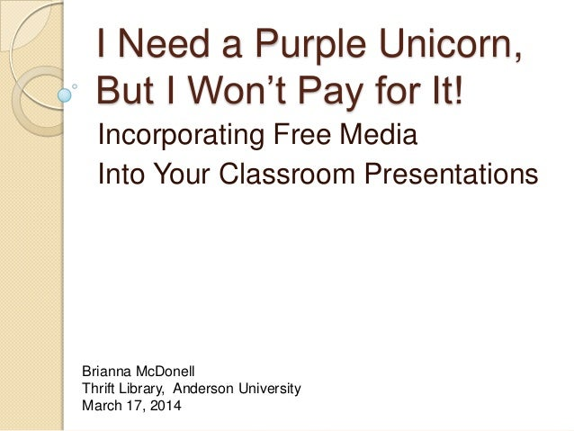 I Need a Purple Unicorn, But I Won't Pay for It! Incorporating Free Media Into Your Classroom Presentations Brianna McDone...