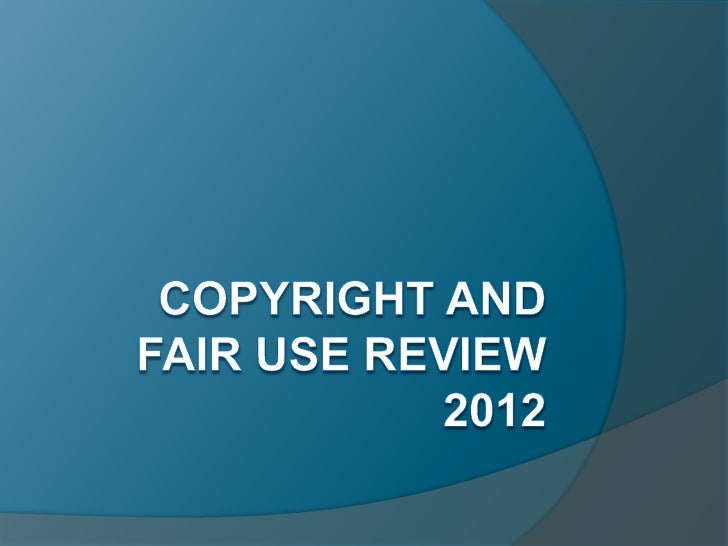 Copyright and fair use review 2012